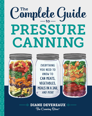 The Complete Guide to Pressure Canning: Everything You Need to Know to Can Meats, Vegetables, Meals in a Jar, and More cover