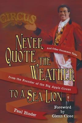 Never Quote the Weather to a Sea Lion: And Other Uncommon Tales from the Founder of the Big Apple Circus Cover Image