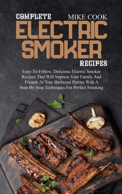 Complete Electric Smoker Recipes: Easy-To-Follow, Delicious Electric Smoker Recipes That Will Impress Your Family And Friends At Your Barbecue Parties Cover Image