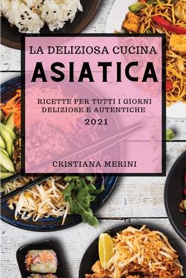 La Deliziosa Cucina Asiatica 2021 (Delicious Asian Recipes 2021 Italian Edition): Ricette Per Tutti I Giorni Deliziose E Autentiche Cover Image
