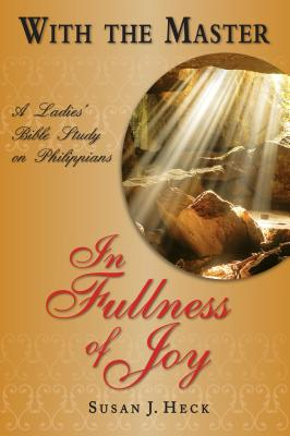 With the Master in Fullness of Joy: A Ladies' Bible Study on the Book of Philippians (With the Master Bible Studies) Cover Image