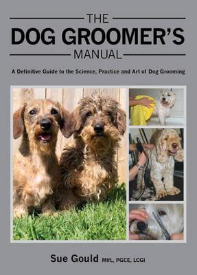 The Dog Groomer's Manual: A Definitive Guide to the Science, Practice and Art of Dog Grooming Cover Image