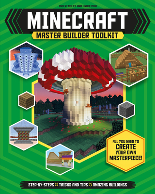 Minecraft Master Builder Toolkit (Independent & Unofficial): All You Need to Create Your Own Masterpiece! Cover Image