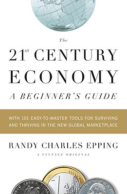 The 21st-Century Economy: A Beginner's Guide: With 101 Easy-To-Master Tools for Surviving and Thriving in the New Global Marketplace Cover Image