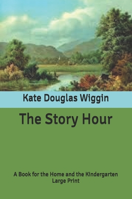 The Story Hour: A Book for the Home and the Kindergarten: Large Print Cover Image