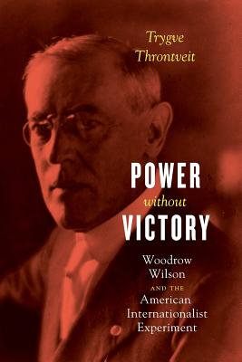 Power Without Victory: Woodrow Wilson and the American Internationalist Experiment Cover Image