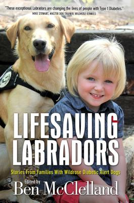 Lifesaving Labradors: Stories from Families with Wildrose Diabetic Alert Dogs Cover Image