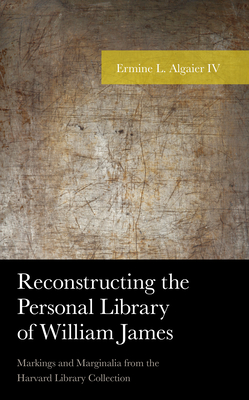 Reconstructing the Personal Library of William James: Markings and Marginalia from the Harvard Library Collection (American Philosophy) Cover Image