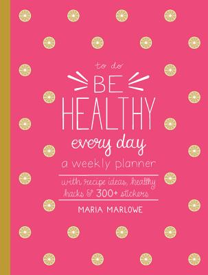Be Healthy Every Day: A Weekly Planner--With Recipe Ideas, Healthy Hacks, and 300+ Stickers (To Do) Cover Image