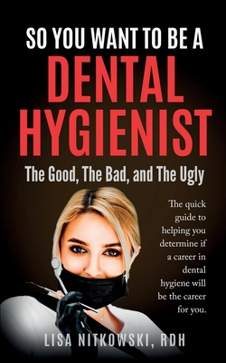 So You Want to Be a Dental Hygienist: The Good, The Bad, and The Ugly Cover Image