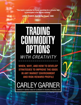 Trading Commodity Options...with Creativity: When, why, and how to develop strategies to improve the odds in any market environment and risk-reward pr Cover Image