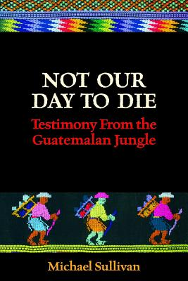 Not Our Day to Die: Testimony from the Guatemalan Jungle Cover Image