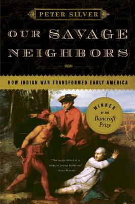 Our Savage Neighbors: How Indian War Transformed Early America Cover Image