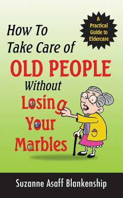 How To Take Care of Old People Without Losing Your Marbles: A Practical Guide to Eldercare Cover Image