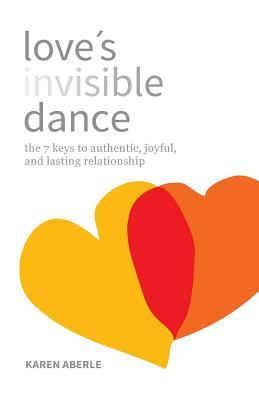 Love's Invisible Dance: The 7 Keys to Authentic, Joyful, and Lasting Relationship Cover Image