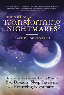 The Art of Transforming Nightmares: Harness the Creative and Healing Power of Bad Dreams, Sleep Paralysis, and Recurring Nightmares Cover Image