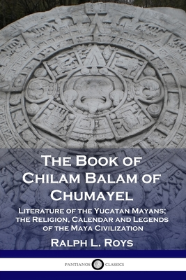 The Book of Chilam Balam of Chumayel: Literature of the Yucatan Mayans; the Religion, Calendar and Legends of the Maya Civilization Cover Image