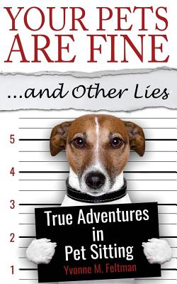 Your Pets Are Fine ...and Other Lies: True Adventures in Pet Sitting Cover Image