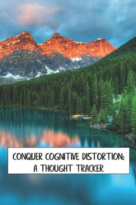 Conquer Cognitive Distortion: A Thought Tracker: track and reframe automatic negative thoughts to analyze feelings and behaviors Cover Image