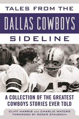 Tales from the Dallas Cowboys Sideline: A Collection of the Greatest Cowboys Stories Ever Told (Tales from the Team) Cover Image