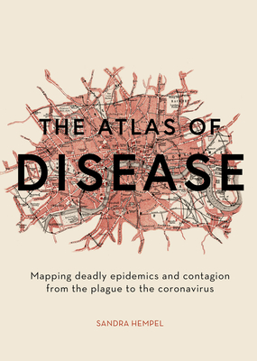 The Atlas of Disease: Mapping deadly epidemics and contagion from the plague to the zika virus Cover Image