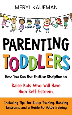 Parenting Toddlers: How You Can Use Positive Discipline to Raise Kids Who Will Have High Self-Esteem, Including Tips for Sleep Training, H Cover Image