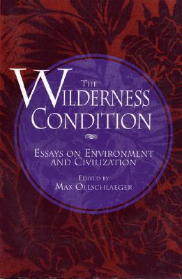 The Wilderness Condition: Essays On Environment And Civilization Cover Image