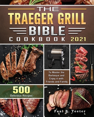 The Traeger Grill Bible Cookbook 2021: 500 Delicious Recipes to Master the Barbeque and Enjoy it with Friends and Family Cover Image