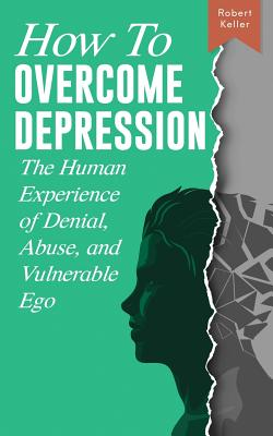 How to Overcome Depression: The Human Experience of Denial, Abuse and Vulnerable Ego Cover Image