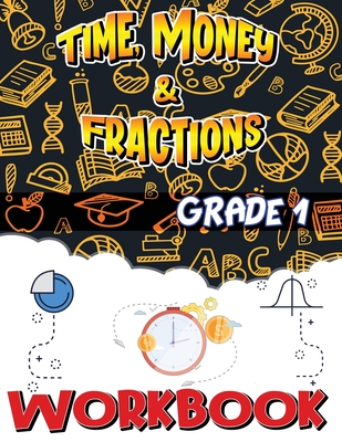 Grade 1 Time, Money and Fractions Workbook: Easy and Fun Money Math Activities, Adding Money, Telling Time, and More, Build the Best Possible Foundati Cover Image