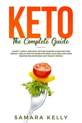 Keto The Complete Guide: Clarity, Simply and Easy Getting Started Guide for Lose Weight, Health and Fat Burn with Meal Plan and Low Carb Recipe Cover Image