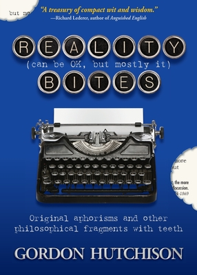 Reality (Can Be Okay, but Mostly It) Bites: Original aphorisms and other philosophical fragments with teeth Cover Image