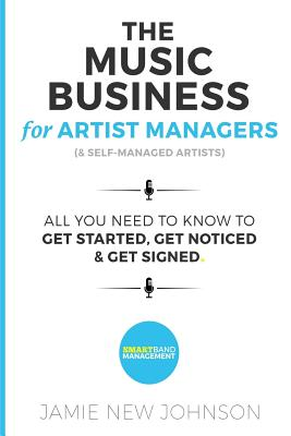 The Music Business For Artist Managers & Self-Managed Artists: All You Need To Know To Get Started, Get Noticed & Get Signed Cover Image