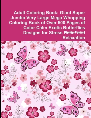 Adult Coloring Book: Giant Super Jumbo Very Large Mega Whopping Coloring Book of Over 500 Pages of Color Calm Exotic Butterflies Designs fo Cover Image