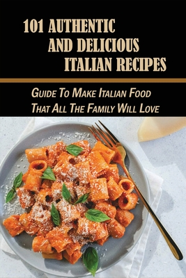 101 Authentic And Delicious Italian Recipes: Guide To Make Italian Food That All The Family Will Love: The Perfect Cookbook Of Italian Food Cover Image