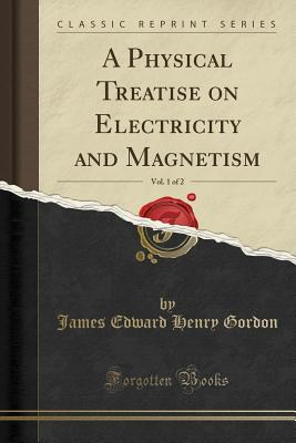 A Physical Treatise on Electricity and Magnetism, Vol. 1 of 2 (Classic Reprint) Cover Image