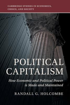 Political Capitalism: How Economic and Political Power Is Made and Maintained (Cambridge Studies in Economics) Cover Image