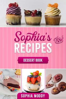 Sophia's recipes dessert book: Tasty sweet recipes to inspire, and delight for every occasion. Cover Image