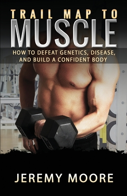 Trail Map to Muscle: How to Defeat Genetics, Disease, and Build A Confident Body Cover Image