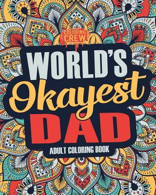Worlds Okayest Dad: A Snarky, Irreverent & Funny Dad Coloring Book for Adults Cover Image