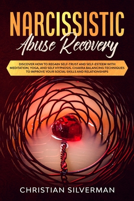 Narcissistic Abuse Recovery: Discover How to Regain Self-Trust and Self-Esteem with Meditation, Yoga, and Self Hypnosis. Chakra Balancing Technique Cover Image