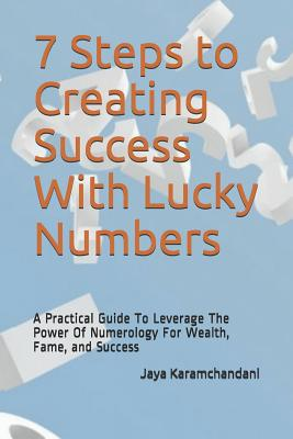 7 Steps to Creating Success With Lucky Numbers: A Practical Guide To Leverage The Power Of Numerology For Wealth, Fame, and Success Cover Image