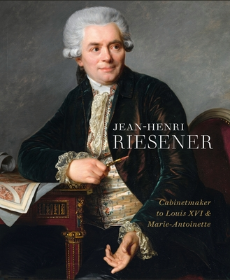 Jean-Henri Riesener: Cabinetmaker to Louis XVI and Marie Antoinette Cover Image