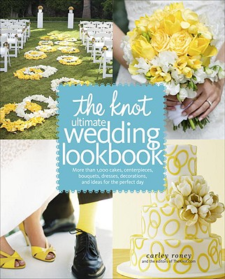 The Knot Ultimate Wedding Lookbook: More Than 1,000 Cakes, Centerpieces, Bouquets, Dresses, Decorations, and Ideas for the Perfect Day Cover Image