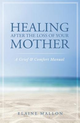 Healing After the Loss of Your Mother: A Grief & Comfort Manual Cover Image