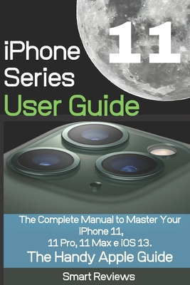 iPhone 11 Series User Guide: The Complete Manual to Master Your iPhone 11, 11 Pro, 11 Max and iOS 13. The Handy Apple Guide Cover Image