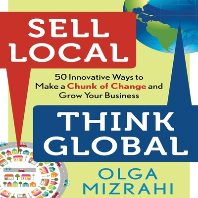 Sell Local, Think Global: 50 Innovative Ways to Make a Chunk of Change and Grow Your Business Cover Image