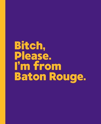 Bitch, Please. I'm From Baton Rouge.: A Vulgar Adult Composition Book for a Native Baton Rouge, Louisiana LA Resident Cover Image