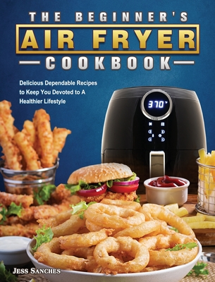 The Beginner's Air Fryer Cookbook: Delicious Dependable Recipes to Keep You Devoted to A Healthier Lifestyle Cover Image