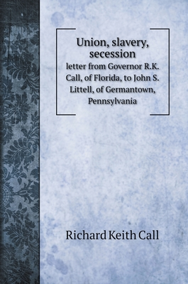 Union, slavery, secession: letter from Governor R.K. Call, of Florida, to John S. Littell, of Germantown, Pennsylvania Cover Image